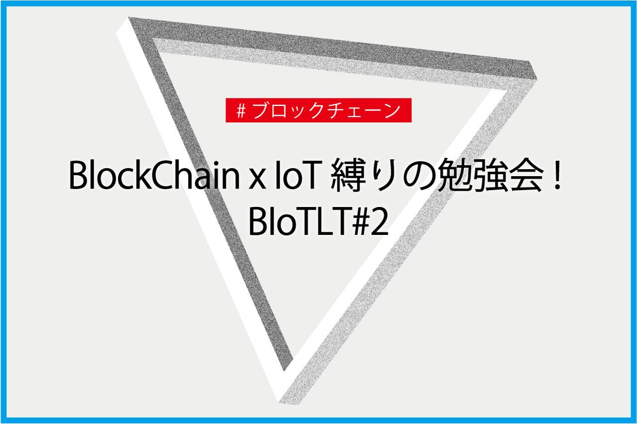 BlockChain x IoT縛りの勉強会! BIoTLT#2